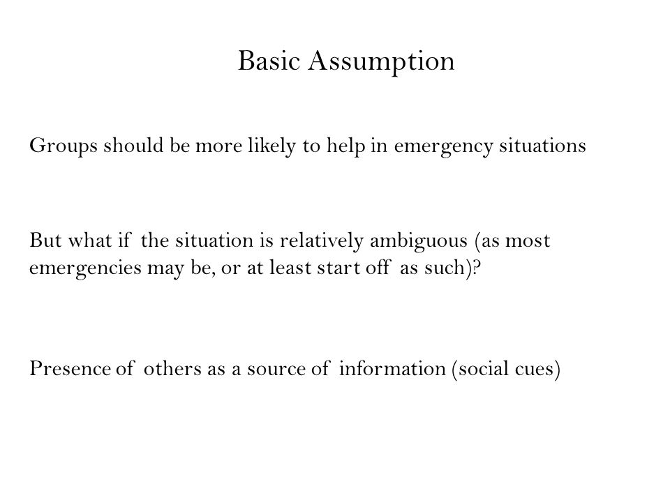 Basic Assumption Groups should be more likely to help in emergency situations But what if the situation is relatively ambiguous (as most emergencies m