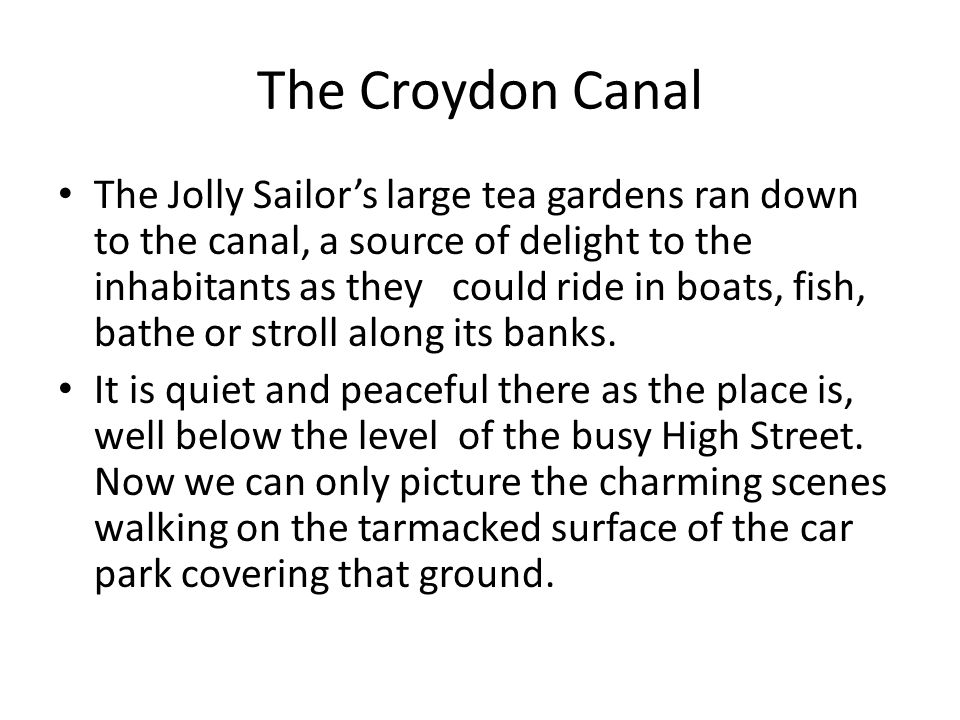 The Croydon Canal The Jolly Sailor's large tea gardens ran down to the canal, a source of delight to the inhabitants as they could ride in boats, fish, bathe or stroll along its banks.