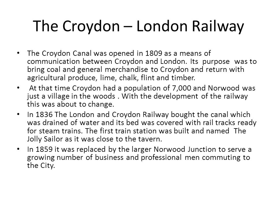 The Croydon – London Railway The Croydon Canal was opened in 1809 as a means of communication between Croydon and London. Its purpose was to bring coa