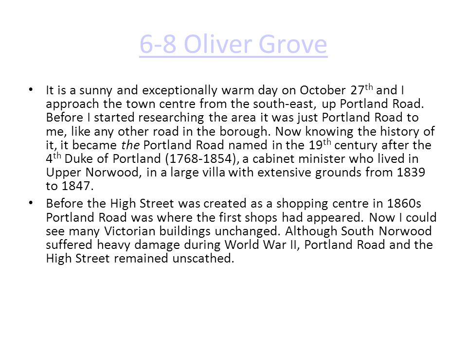 6-8 Oliver Grove It is a sunny and exceptionally warm day on October 27 th and I approach the town centre from the south-east, up Portland Road. Befor