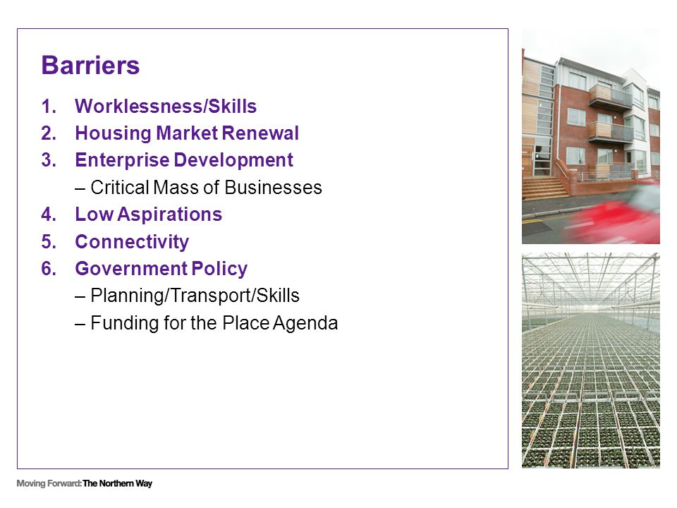 Barriers 1.Worklessness/Skills 2.Housing Market Renewal 3.Enterprise Development – Critical Mass of Businesses 4.Low Aspirations 5.Connectivity 6.Government Policy – Planning/Transport/Skills – Funding for the Place Agenda