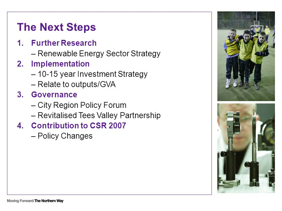 The Next Steps 1.Further Research – Renewable Energy Sector Strategy 2.Implementation – 10-15 year Investment Strategy – Relate to outputs/GVA 3.Governance – City Region Policy Forum – Revitalised Tees Valley Partnership 4.Contribution to CSR 2007 – Policy Changes