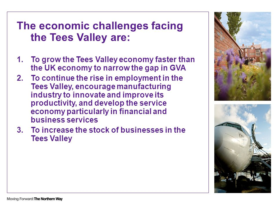 The economic challenges facing the Tees Valley are: 1.To grow the Tees Valley economy faster than the UK economy to narrow the gap in GVA 2.To continue the rise in employment in the Tees Valley, encourage manufacturing industry to innovate and improve its productivity, and develop the service economy particularly in financial and business services 3.To increase the stock of businesses in the Tees Valley