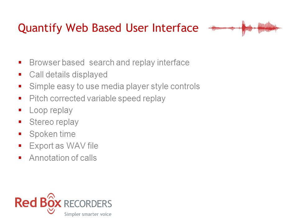 Quantify Web Based User Interface  Browser based search and replay interface  Call details displayed  Simple easy to use media player style controls  Pitch corrected variable speed replay  Loop replay  Stereo replay  Spoken time  Export as WAV file  Annotation of calls