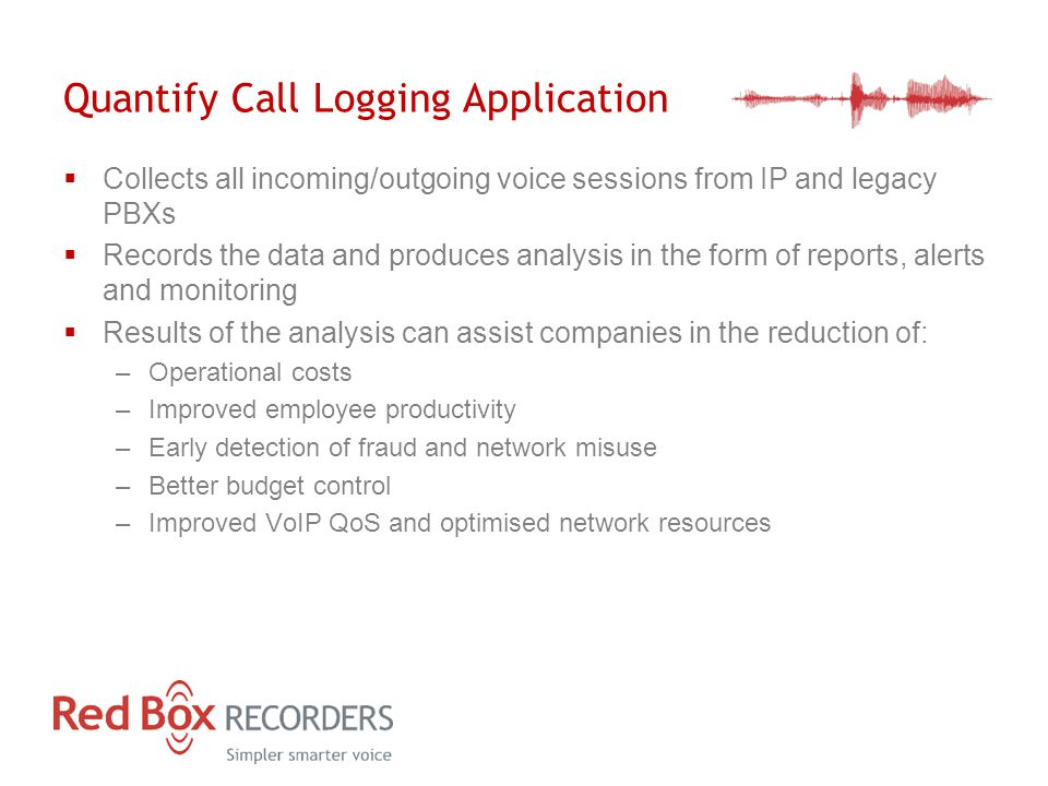 Quantify Call Logging Application  Collects all incoming/outgoing voice sessions from IP and legacy PBXs  Records the data and produces analysis in