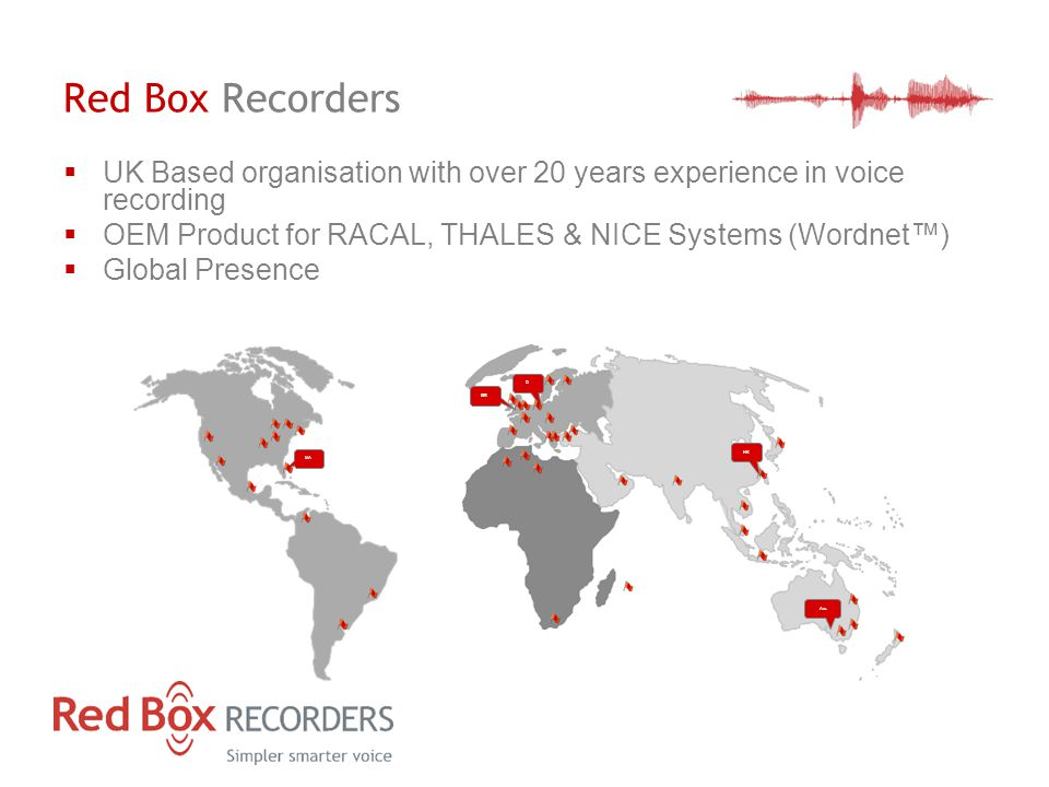Red Box Recorders GB D Aus NA HK  UK Based organisation with over 20 years experience in voice recording  OEM Product for RACAL, THALES & NICE Systems (Wordnet™)  Global Presence