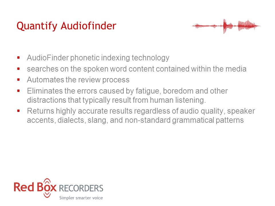 Quantify Audiofinder  AudioFinder phonetic indexing technology  searches on the spoken word content contained within the media  Automates the review process  Eliminates the errors caused by fatigue, boredom and other distractions that typically result from human listening.