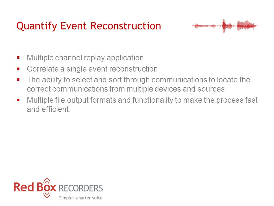 Quantify Event Reconstruction  Multiple channel replay application  Correlate a single event reconstruction  The ability to select and sort through communications to locate the correct communications from multiple devices and sources  Multiple file output formats and functionality to make the process fast and efficient.