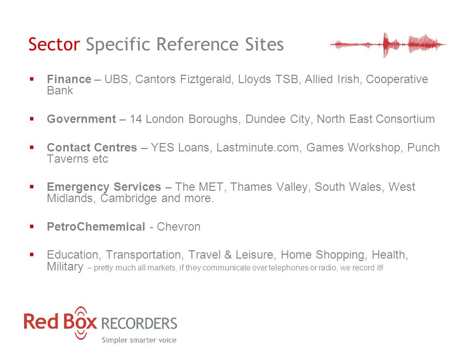 Sector Specific Reference Sites  Finance – UBS, Cantors Fiztgerald, Lloyds TSB, Allied Irish, Cooperative Bank  Government – 14 London Boroughs, Dundee City, North East Consortium  Contact Centres – YES Loans, Lastminute.com, Games Workshop, Punch Taverns etc  Emergency Services – The MET, Thames Valley, South Wales, West Midlands, Cambridge and more.