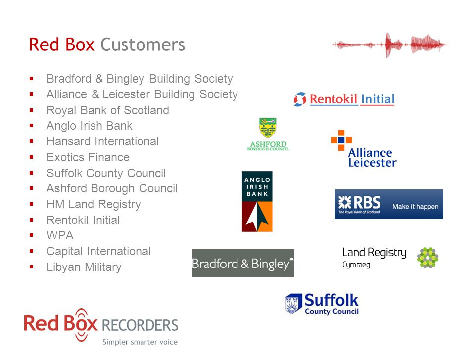 Red Box Customers  Bradford & Bingley Building Society  Alliance & Leicester Building Society  Royal Bank of Scotland  Anglo Irish Bank  Hansard International  Exotics Finance  Suffolk County Council  Ashford Borough Council  HM Land Registry  Rentokil Initial  WPA  Capital International  Libyan Military