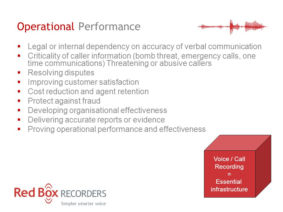 Operational Performance  Legal or internal dependency on accuracy of verbal communication  Criticality of caller information (bomb threat, emergency calls, one time communications) Threatening or abusive callers  Resolving disputes  Improving customer satisfaction  Cost reduction and agent retention  Protect against fraud  Developing organisational effectiveness  Delivering accurate reports or evidence  Proving operational performance and effectiveness Voice / Call Recording = Essential infrastructure