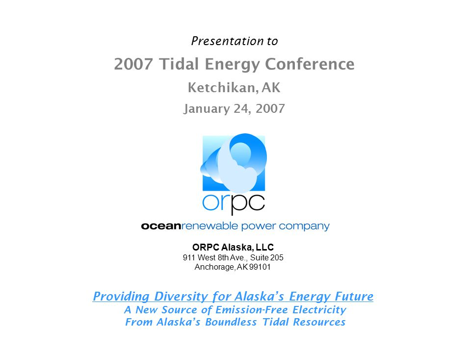 Presentation to 2007 Tidal Energy Conference Ketchikan, AK January 24, 2007 Providing Diversity for Alaska's Energy Future A New Source of Emission-Fr