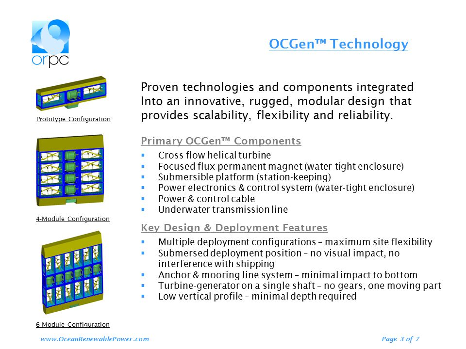 OCGen™ Technology Page 3 of 7www.OceanRenewablePower.com Prototype Configuration 4-Module Configuration 6-Module Configuration Proven technologies and components integrated Into an innovative, rugged, modular design that provides scalability, flexibility and reliability.