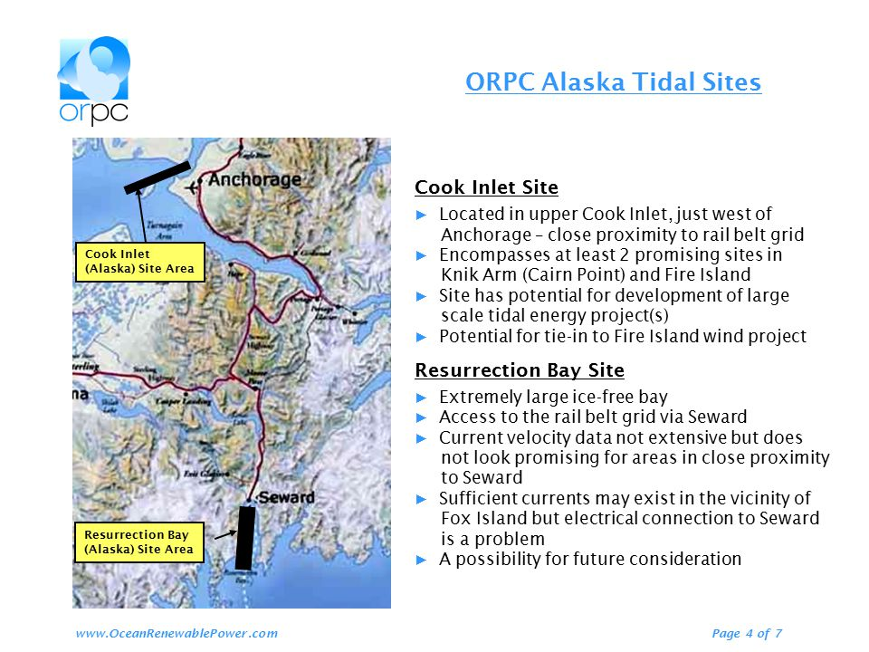 ORPC Alaska Tidal Sites Page 4 of 7www.OceanRenewablePower.com Resurrection Bay (Alaska) Site Area Cook Inlet (Alaska) Site Area Cook Inlet Site ▶ Located in upper Cook Inlet, just west of Anchorage – close proximity to rail belt grid ▶ Encompasses at least 2 promising sites in Knik Arm (Cairn Point) and Fire Island ▶ Site has potential for development of large scale tidal energy project(s) ▶ Potential for tie-in to Fire Island wind project Resurrection Bay Site ▶ Extremely large ice-free bay ▶ Access to the rail belt grid via Seward ▶ Current velocity data not extensive but does not look promising for areas in close proximity to Seward ▶ Sufficient currents may exist in the vicinity of Fox Island but electrical connection to Seward is a problem ▶ A possibility for future consideration