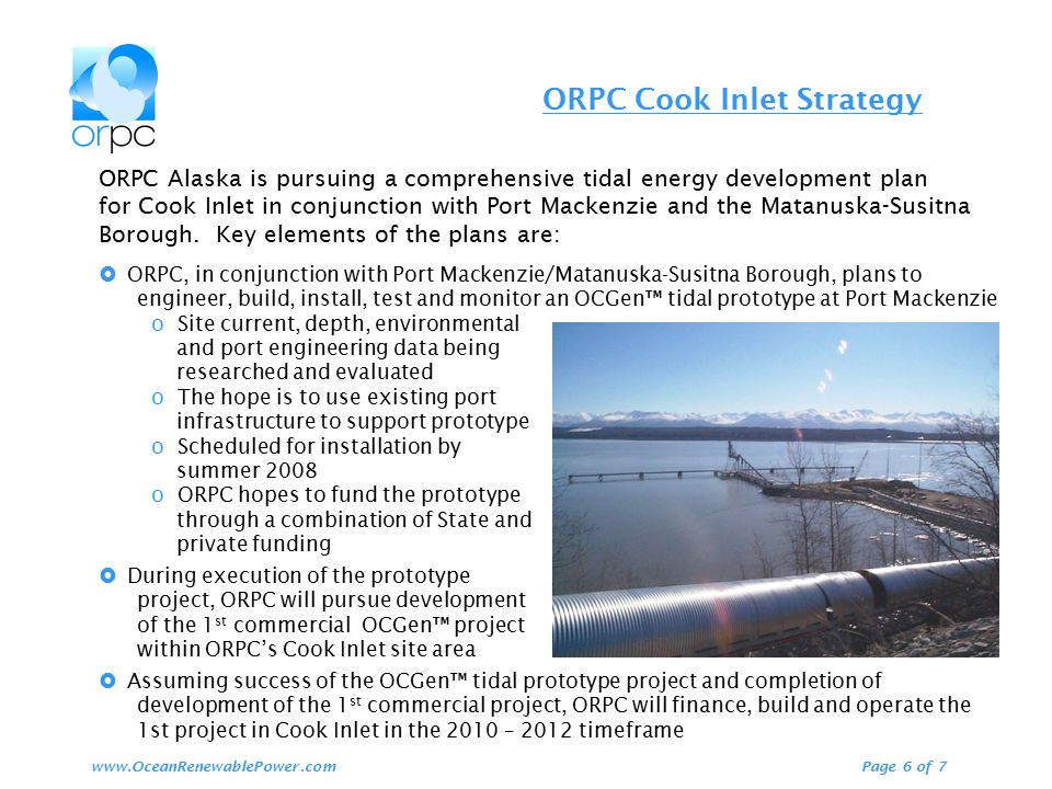ORPC Cook Inlet Strategy Page 6 of 7www.OceanRenewablePower.com ORPC Alaska is pursuing a comprehensive tidal energy development plan for Cook Inlet i