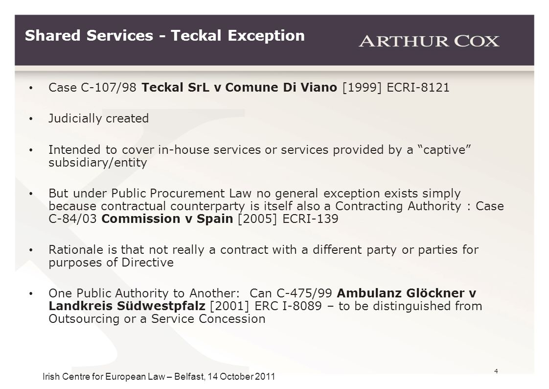 4 Irish Centre for European Law – Belfast, 14 October 2011 Shared Services - Teckal Exception Case C-107/98 Teckal SrL v Comune Di Viano [1999] ECRI-8