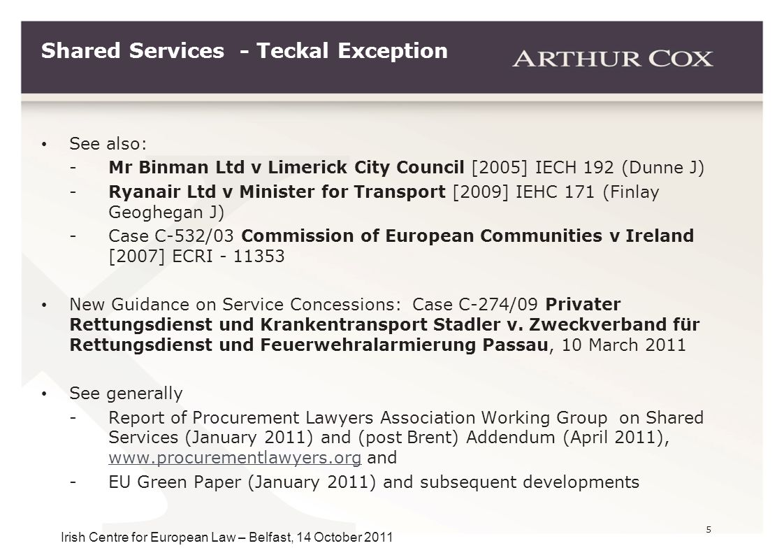 5 Irish Centre for European Law – Belfast, 14 October 2011 Shared Services - Teckal Exception See also: -Mr Binman Ltd v Limerick City Council [2005]