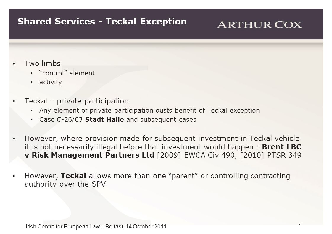 "7 Irish Centre for European Law – Belfast, 14 October 2011 Shared Services - Teckal Exception Two limbs ""control"" element activity Teckal – private pa"