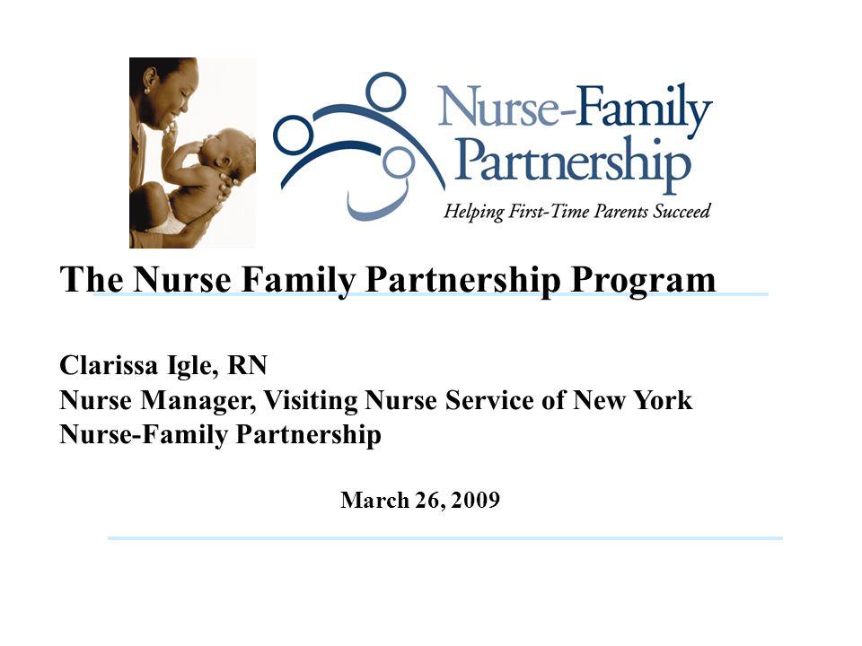 The Nurse Family Partnership Program Clarissa Igle, RN Nurse Manager, Visiting Nurse Service of New York Nurse-Family Partnership March 26, 2009