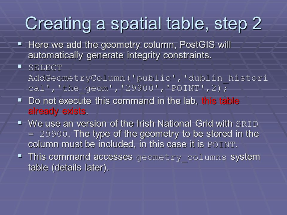 Creating a spatial table, step 2  Here we add the geometry column, PostGIS will automatically generate integrity constraints.