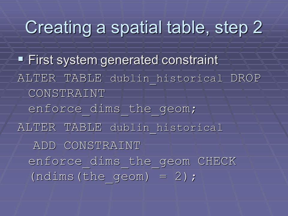 Creating a spatial table, step 2  First system generated constraint ALTER TABLE dublin_historical DROP CONSTRAINT enforce_dims_the_geom; ALTER TABLE dublin_historical ADD CONSTRAINT enforce_dims_the_geom CHECK (ndims(the_geom) = 2); ADD CONSTRAINT enforce_dims_the_geom CHECK (ndims(the_geom) = 2);