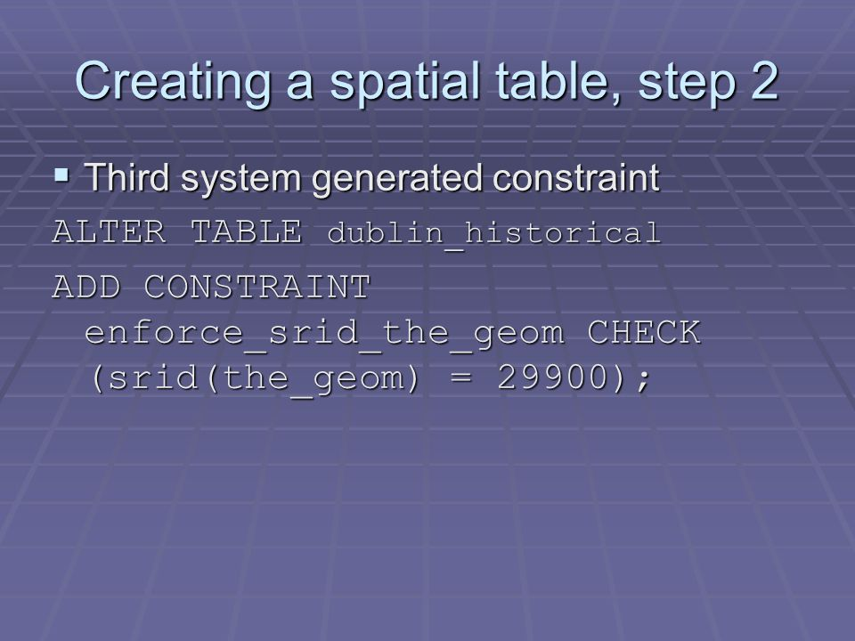 Creating a spatial table, step 2  Third system generated constraint ALTER TABLE dublin_historical ADD CONSTRAINT enforce_srid_the_geom CHECK (srid(the_geom) = 29900);