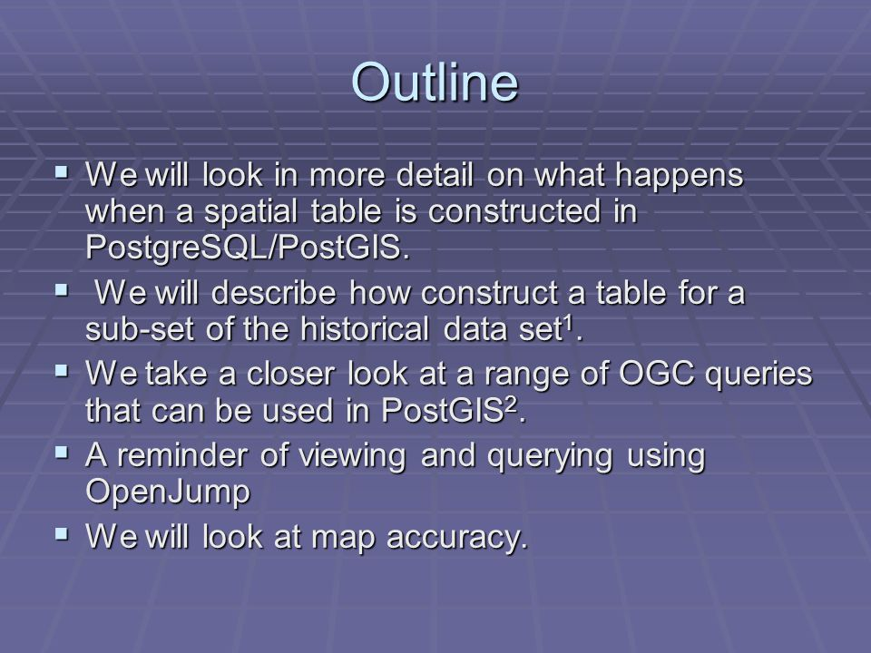 Outline  We will look in more detail on what happens when a spatial table is constructed in PostgreSQL/PostGIS.