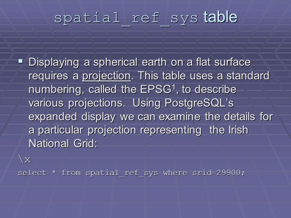 spatial_ref_sys table  Displaying a spherical earth on a flat surface requires a projection.