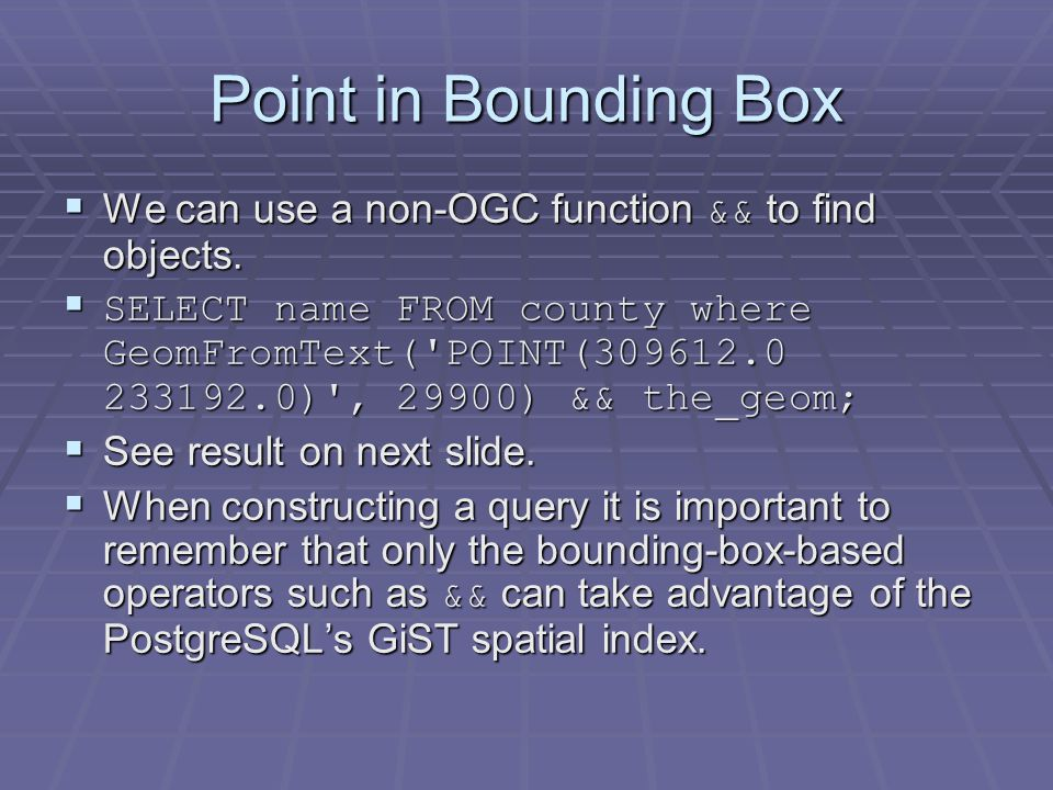 Point in Bounding Box  We can use a non-OGC function && to find objects.