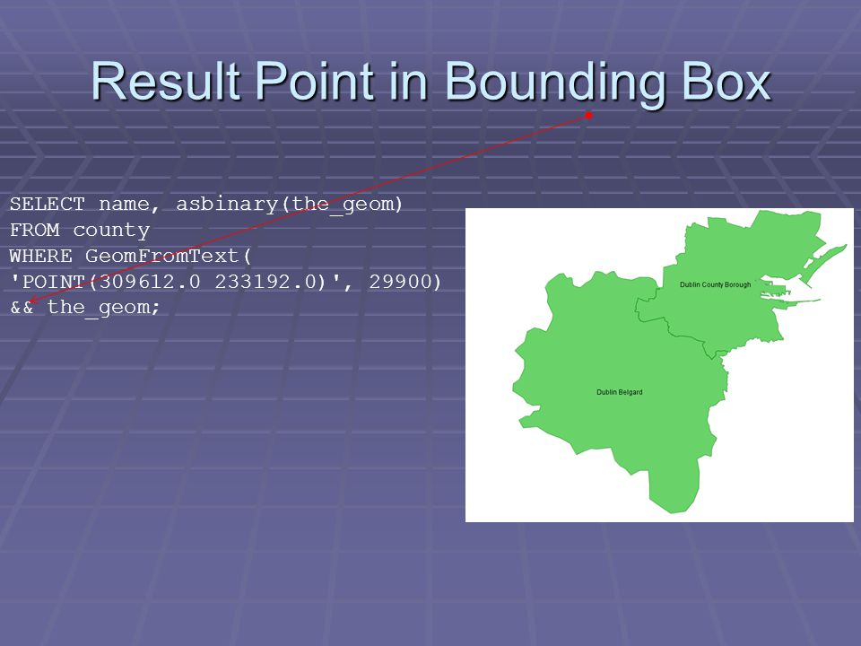 Result Point in Bounding Box SELECT name, asbinary(the_geom) FROM county WHERE GeomFromText( POINT(309612.0 233192.0) , 29900) && the_geom;