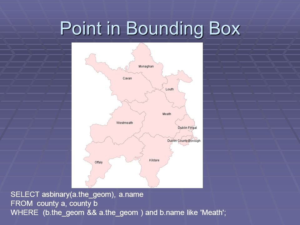 SELECT asbinary(a.the_geom), a.name FROM county a, county b WHERE (b.the_geom && a.the_geom ) and b.name like Meath ;