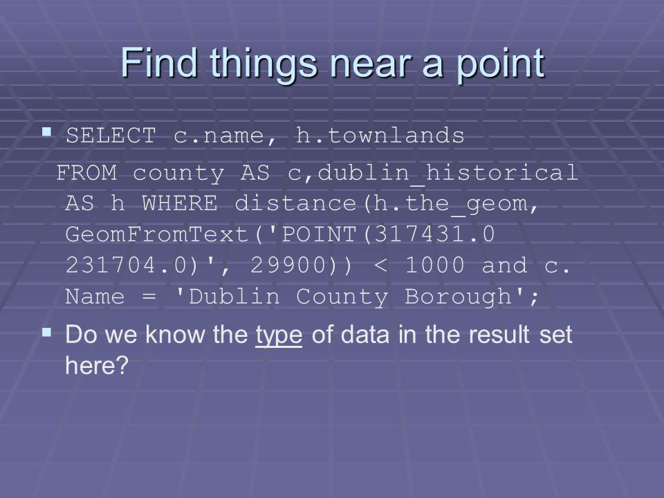 Find things near a point   SELECT c.name, h.townlands FROM county AS c,dublin_historical AS h WHERE distance(h.the_geom, GeomFromText( POINT(317431.0 231704.0) , 29900)) < 1000 and c.