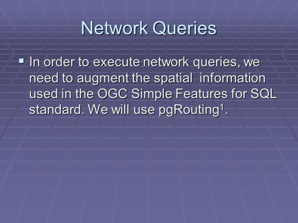 Network Queries  In order to execute network queries, we need to augment the spatial information used in the OGC Simple Features for SQL standard.