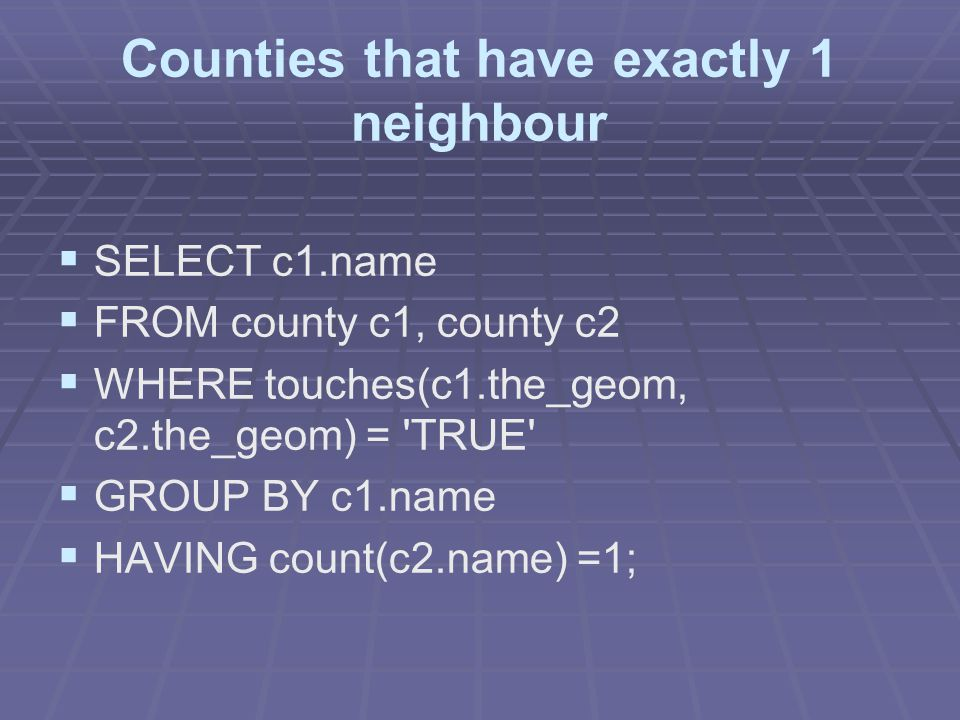 Counties that have exactly 1 neighbour   SELECT c1.name   FROM county c1, county c2   WHERE touches(c1.the_geom, c2.the_geom) = TRUE   GROUP BY c1.name   HAVING count(c2.name) =1;