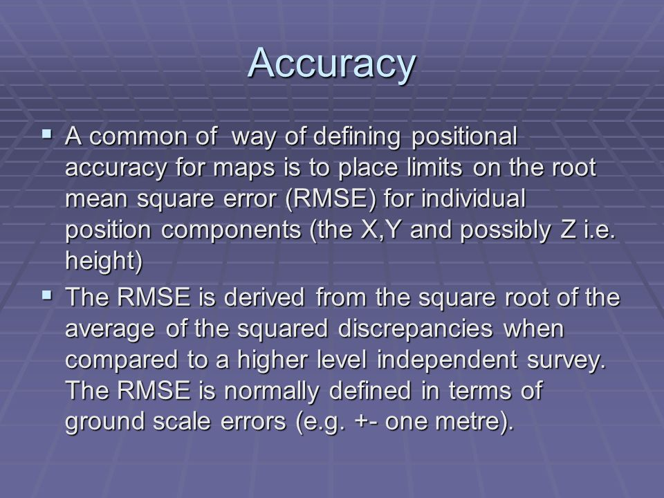 Accuracy  A common of way of defining positional accuracy for maps is to place limits on the root mean square error (RMSE) for individual position components (the X,Y and possibly Z i.e.