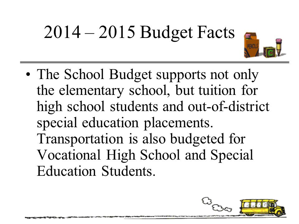 2014 – 2015 Budget Facts The School Budget supports not only the elementary school, but tuition for high school students and out-of-district special e