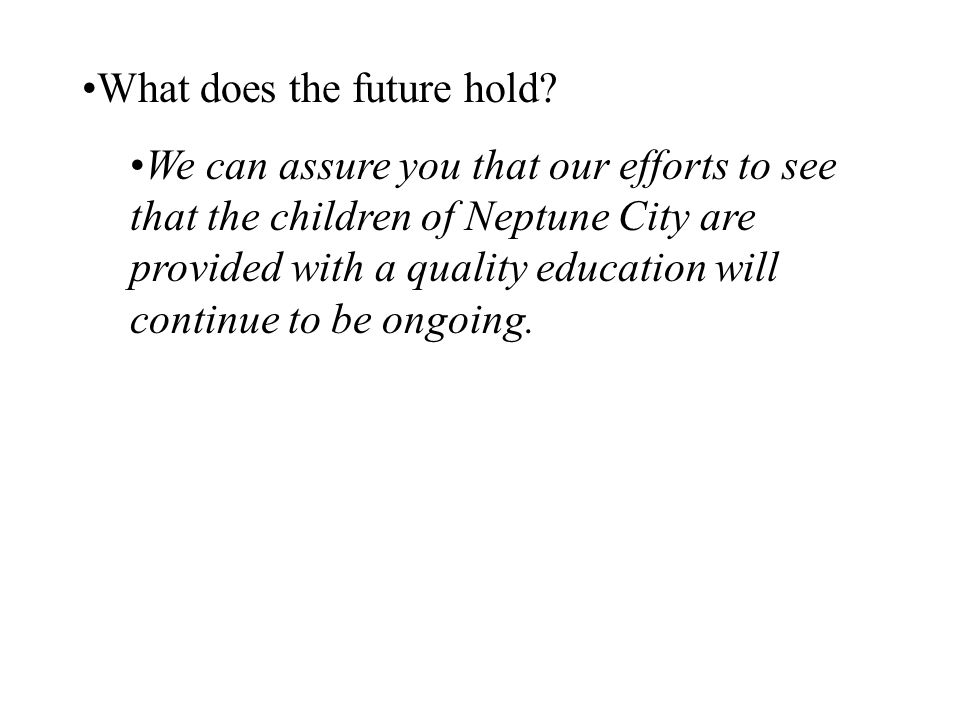 What does the future hold? We can assure you that our efforts to see that the children of Neptune City are provided with a quality education will cont