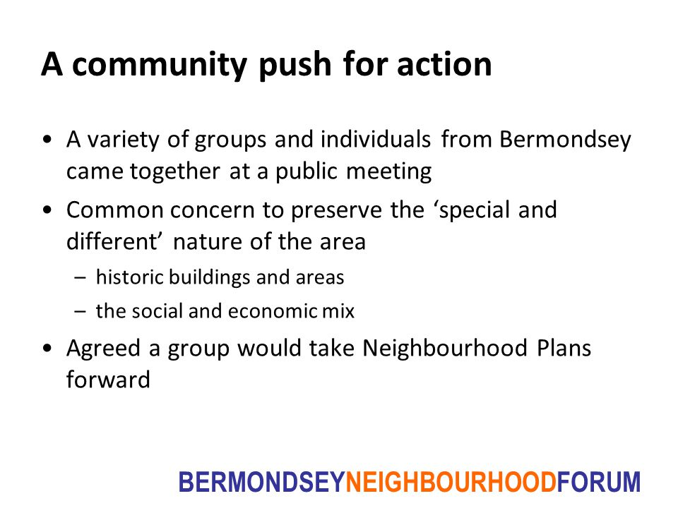 BERMONDSEYNEIGHBOURHOODFORUM A community push for action A variety of groups and individuals from Bermondsey came together at a public meeting Common