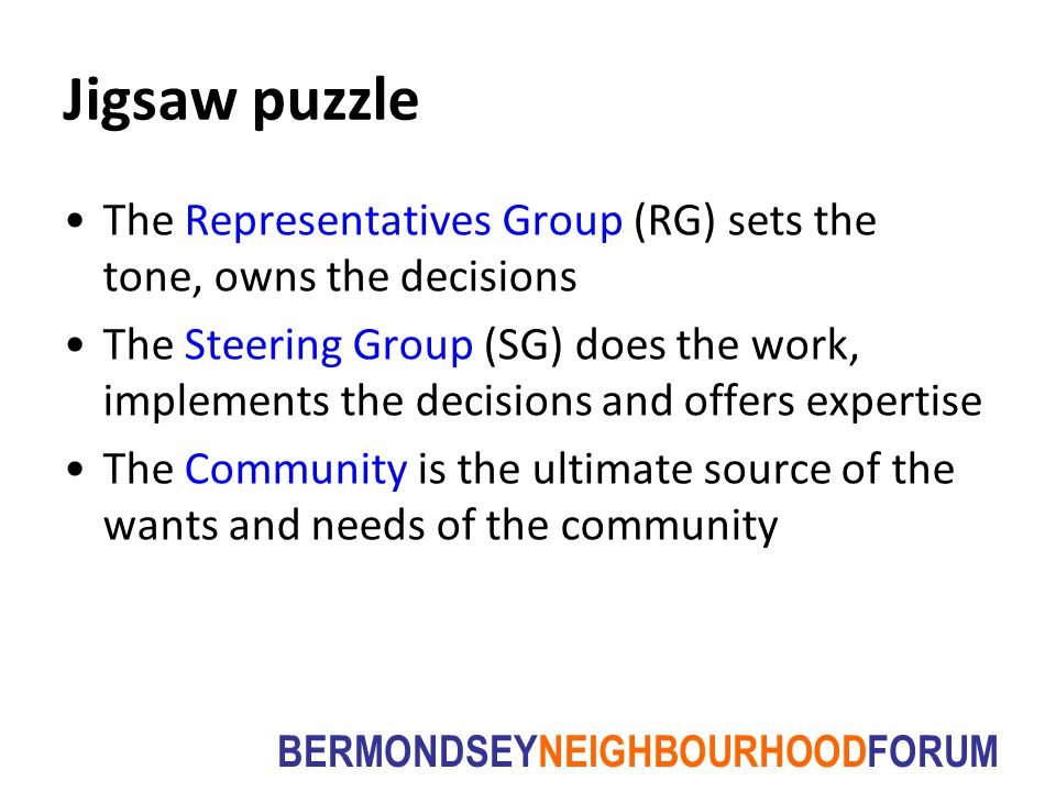 BERMONDSEYNEIGHBOURHOODFORUM Jigsaw puzzle The Representatives Group (RG) sets the tone, owns the decisions The Steering Group (SG) does the work, imp