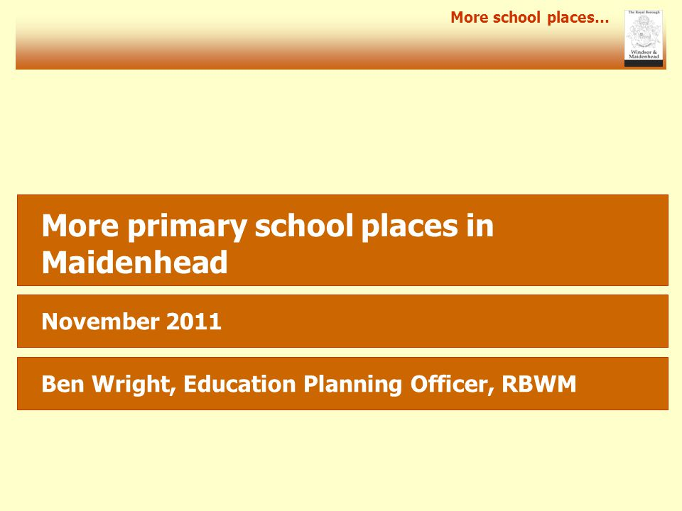More school places… More primary school places in Maidenhead November 2011 Ben Wright, Education Planning Officer, RBWM