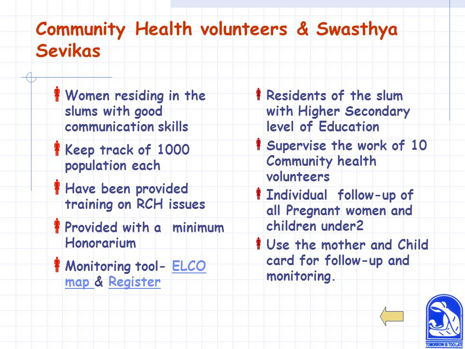 Community Health volunteers & Swasthya Sevikas  Women residing in the slums with good communication skills  Keep track of 1000 population each  Have been provided training on RCH issues  Provided with a minimum Honorarium  Monitoring tool- ELCO map & RegisterELCO map Register  Residents of the slum with Higher Secondary level of Education  Supervise the work of 10 Community health volunteers  Individual follow-up of all Pregnant women and children under2  Use the mother and Child card for follow-up and monitoring.