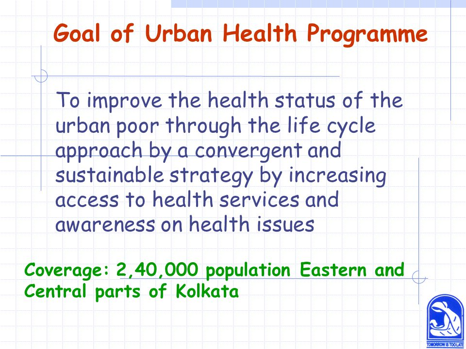 Goal of Urban Health Programme To improve the health status of the urban poor through the life cycle approach by a convergent and sustainable strategy by increasing access to health services and awareness on health issues Coverage: 2,40,000 population Eastern and Central parts of Kolkata