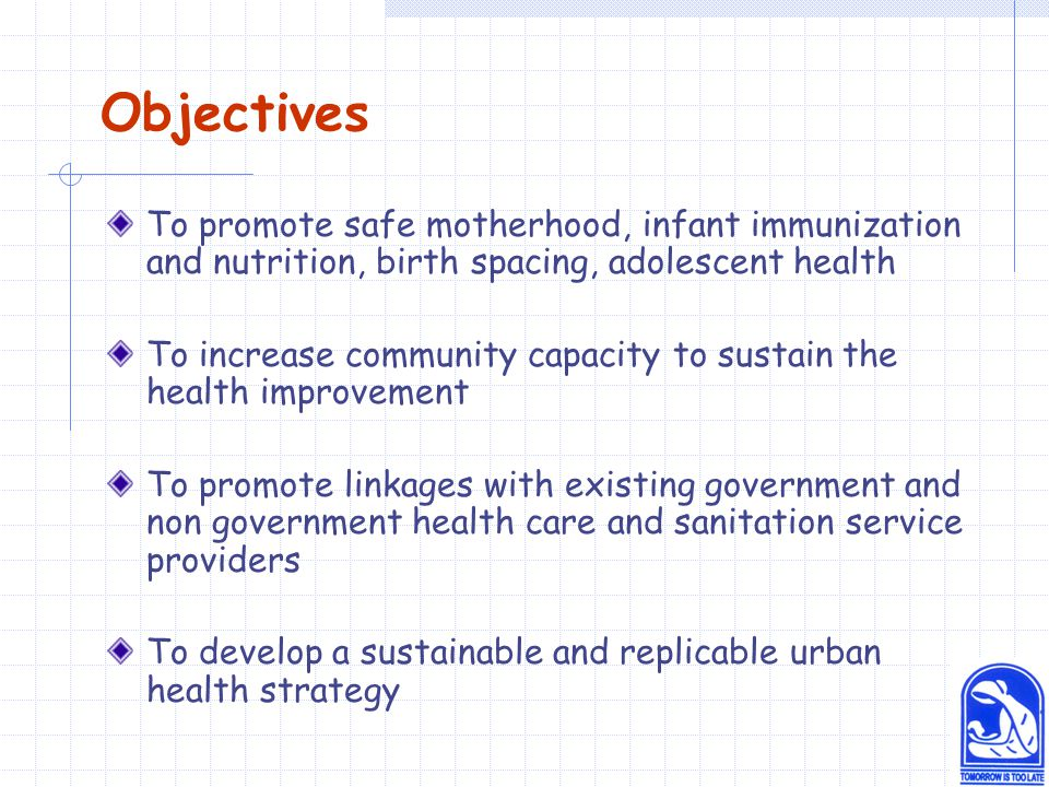 Objectives To promote safe motherhood, infant immunization and nutrition, birth spacing, adolescent health To increase community capacity to sustain the health improvement To promote linkages with existing government and non government health care and sanitation service providers To develop a sustainable and replicable urban health strategy