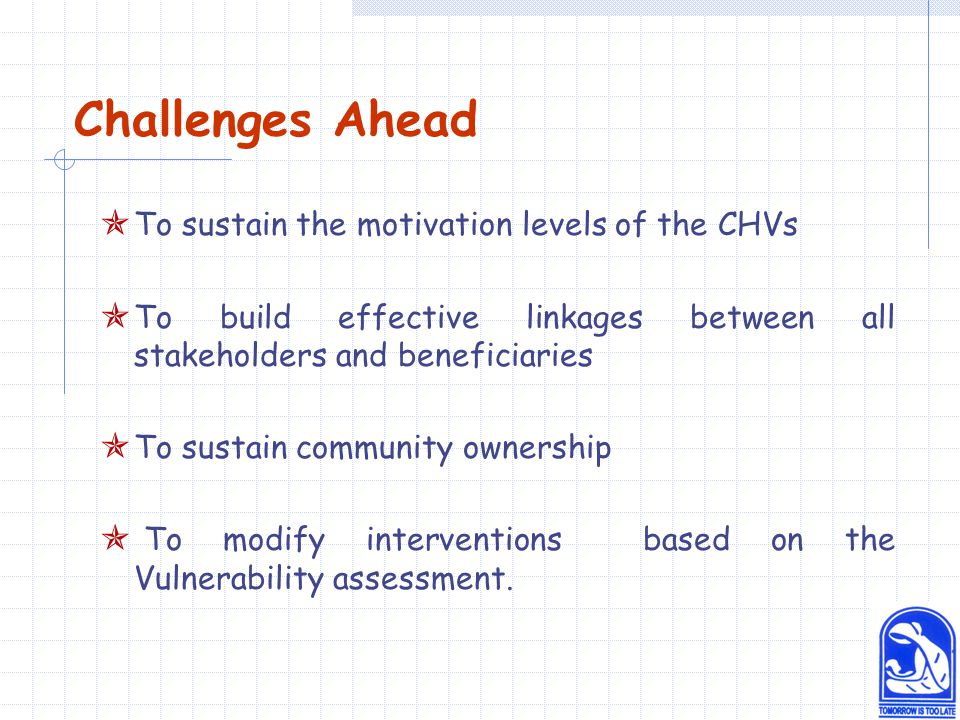 Challenges Ahead  To sustain the motivation levels of the CHVs  To build effective linkages between all stakeholders and beneficiaries  To sustain community ownership  To modify interventions based on the Vulnerability assessment.