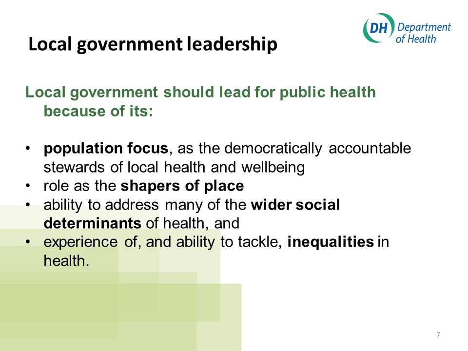 7 Local government should lead for public health because of its: population focus, as the democratically accountable stewards of local health and wellbeing role as the shapers of place ability to address many of the wider social determinants of health, and experience of, and ability to tackle, inequalities in health.