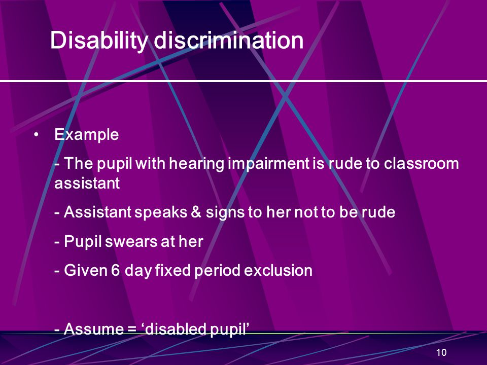 10 Disability discrimination Example - The pupil with hearing impairment is rude to classroom assistant - Assistant speaks & signs to her not to be rude - Pupil swears at her - Given 6 day fixed period exclusion - Assume = 'disabled pupil'
