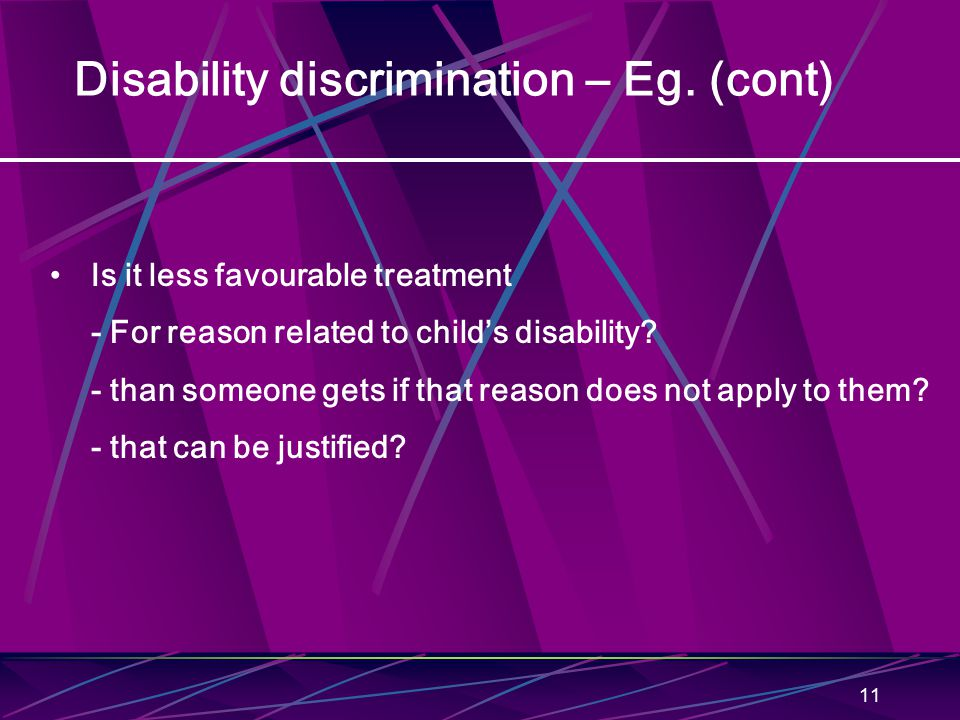 11 Disability discrimination – Eg. (cont) Is it less favourable treatment - For reason related to child's disability? - than someone gets if that reas