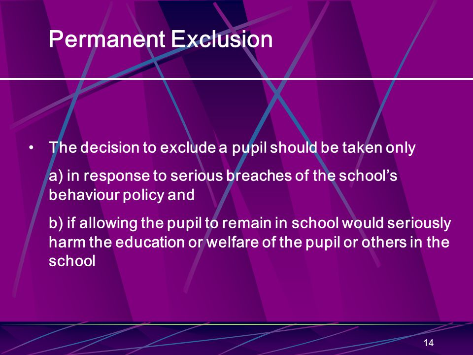 14 Permanent Exclusion The decision to exclude a pupil should be taken only a) in response to serious breaches of the school's behaviour policy and b) if allowing the pupil to remain in school would seriously harm the education or welfare of the pupil or others in the school