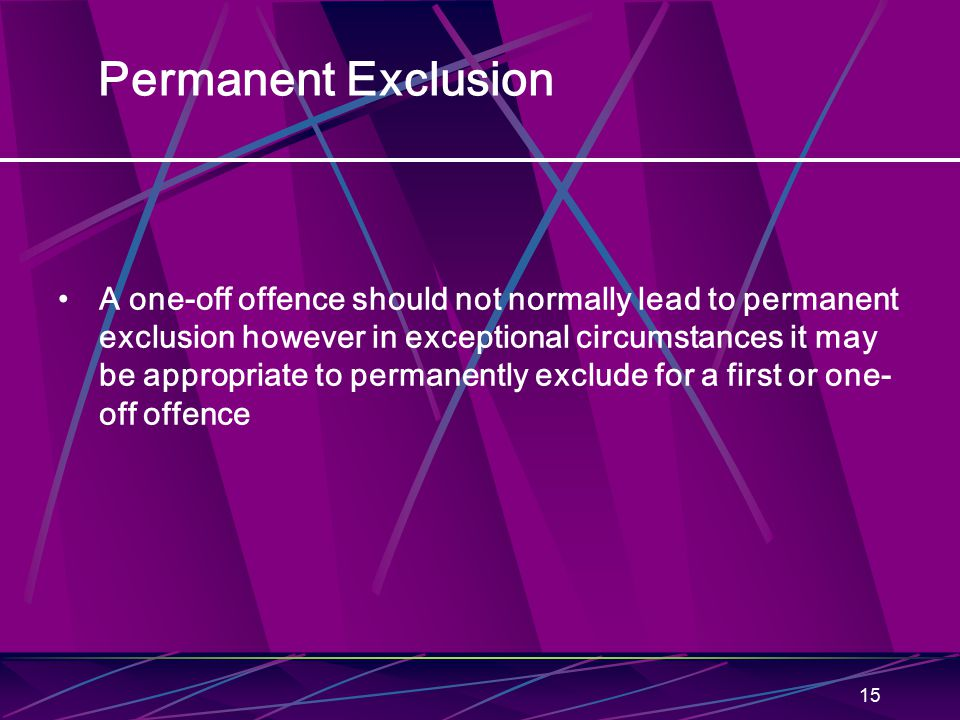 15 Permanent Exclusion A one-off offence should not normally lead to permanent exclusion however in exceptional circumstances it may be appropriate to