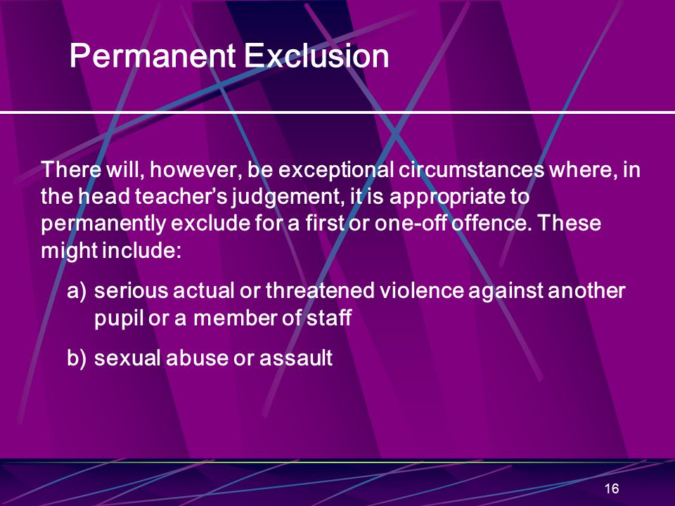 16 Permanent Exclusion There will, however, be exceptional circumstances where, in the head teacher's judgement, it is appropriate to permanently excl